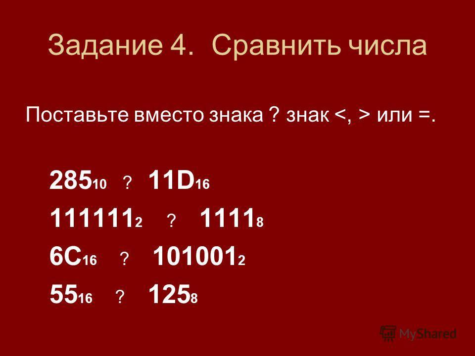 Задание 4. Сравнить числа Поставьте вместо знака ? знак или =. 285 10 ? 11D 16 111111 2 ? 1111 8 6С 16 ? 101001 2 55 16 ? 125 8