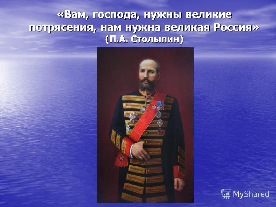 «Вам, господа, нужны великие потрясения, нам нужна великая Россия» (П.А. Столыпин)