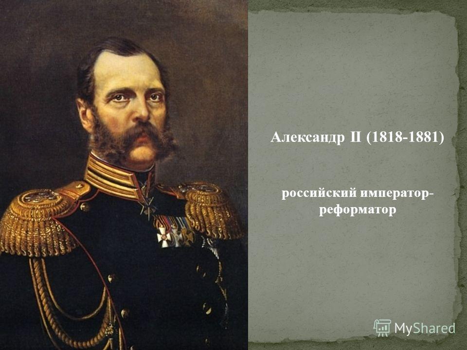 Александр II (1818-1881) российский император- реформатор