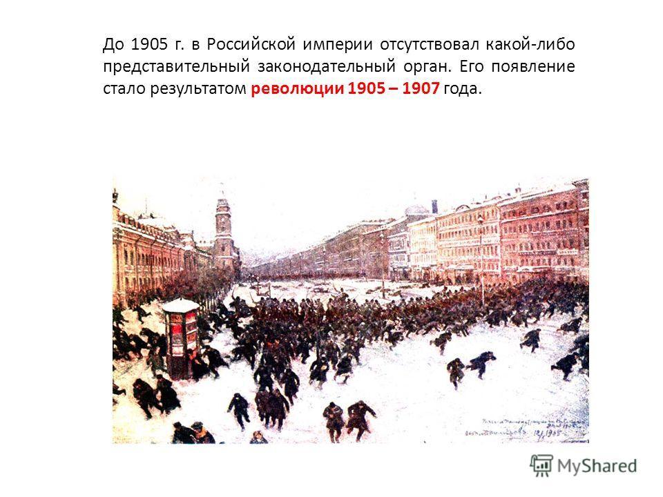 До 1905 г. в Российской империи отсутствовал какой-либо представительный законодательный орган. Его появление стало результатом революции 1905 – 1907 года.