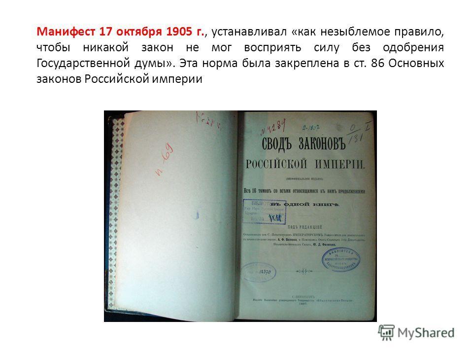 Манифест 17 октября 1905 г., устанавливал «как незыблемое правило, чтобы никакой закон не мог восприять силу без одобрения Государственной думы». Эта норма была закреплена в ст. 86 Основных законов Российской империи