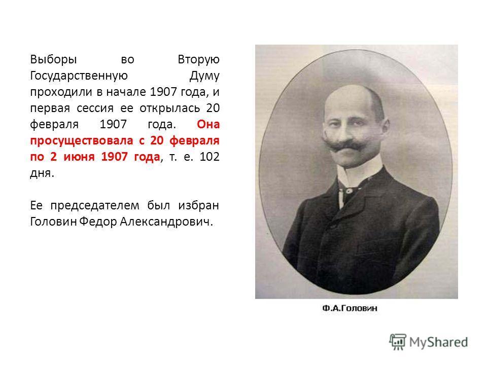 Выборы во Вторую Государственную Думу проходили в начале 1907 года, и первая сессия ее открылась 20 февраля 1907 года. Она просуществовала с 20 февраля по 2 июня 1907 года, т. е. 102 дня. Ее председателем был избран Головин Федор Александрович.