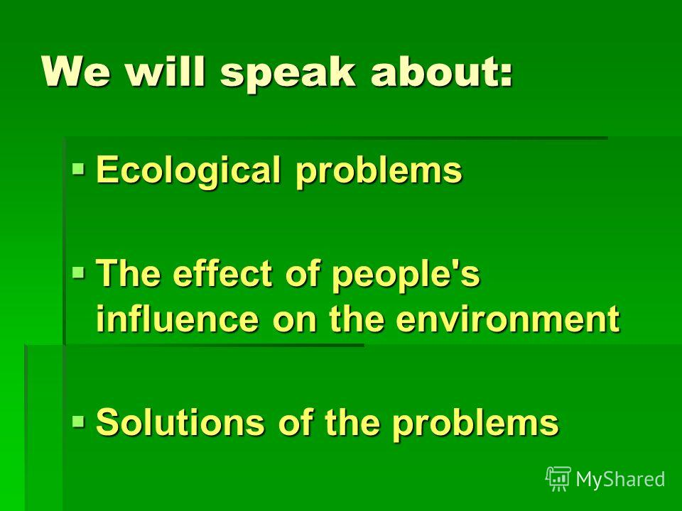 We will speak about: Ecological problems Ecological problems The effect of people's influence on the environment The effect of people's influence on the environment Solutions of the problems Solutions of the problems
