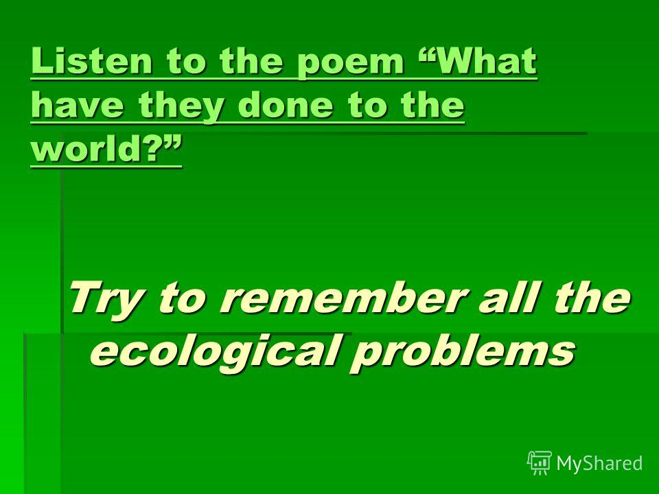 Listen to the poem What have they done to the world? Listen to the poem What have they done to the world? Try to remember all the ecological problems