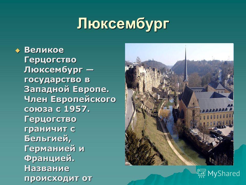Люксембург Великое Герцогство Люксембург государство в Западной Европе. Член Европейского союза с 1957. Герцогство граничит с Бельгией, Германией и Францией. Название происходит от верхненемецкого «lucilinburch» «малый город». Великое Герцогство Люкс