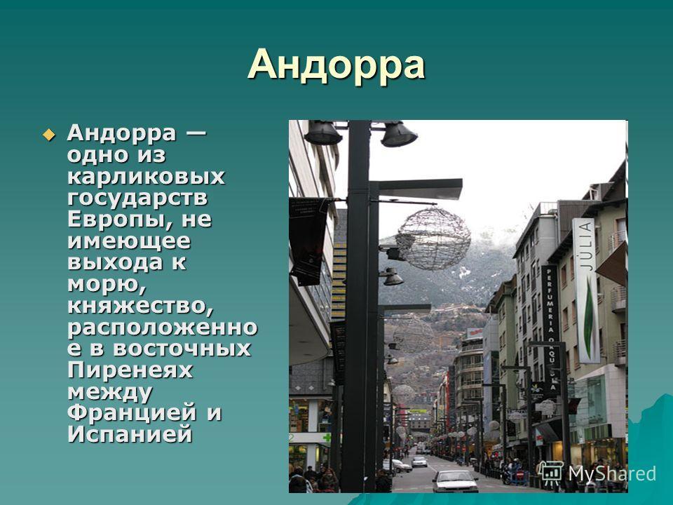 Андорра Андорра одно из карликовых государств Европы, не имеющее выхода к морю, княжество, расположенно е в восточных Пиренеях между Францией и Испанией Андорра одно из карликовых государств Европы, не имеющее выхода к морю, княжество, расположенно е