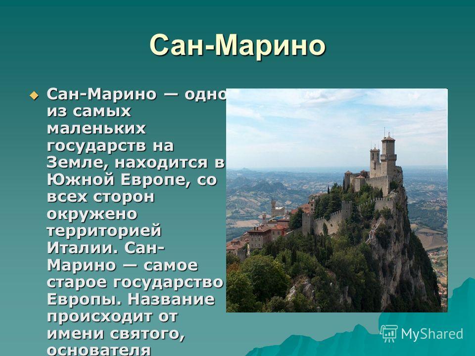 Сан-Марино Сан-Марино одно из самых маленьких государств на Земле, находится в Южной Европе, со всех сторон окружено территорией Италии. Сан- Марино самое старое государство Европы. Название происходит от имени святого, основателя государства. Сан-Ма