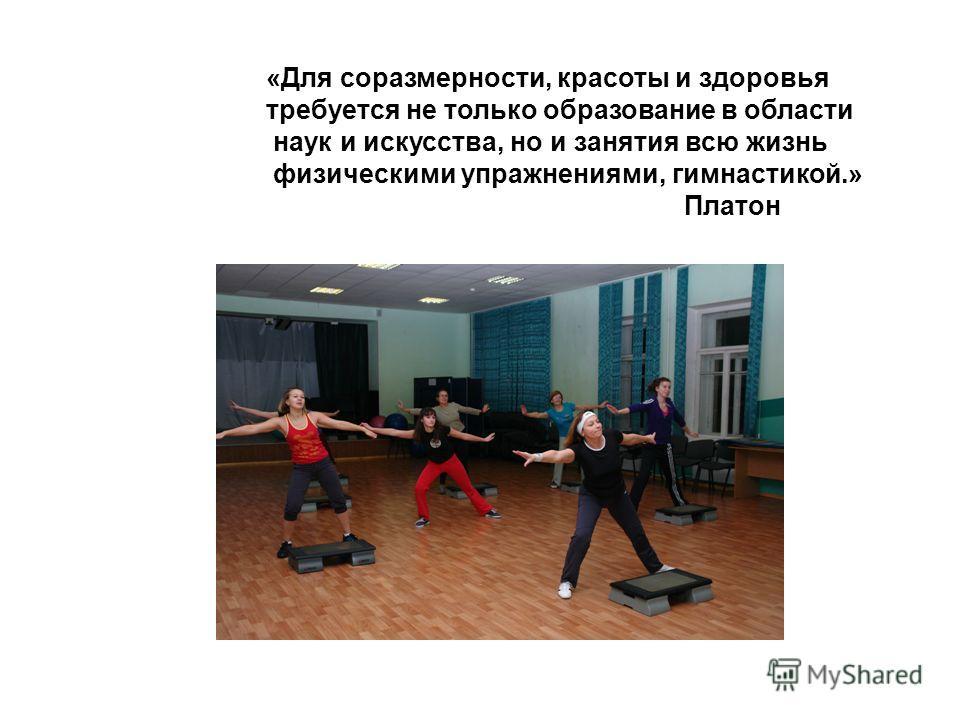 «Для соразмерности, красоты и здоровья требуется не только образование в области наук и искусства, но и занятия всю жизнь физическими упражнениями, гимнастикой.» Платон