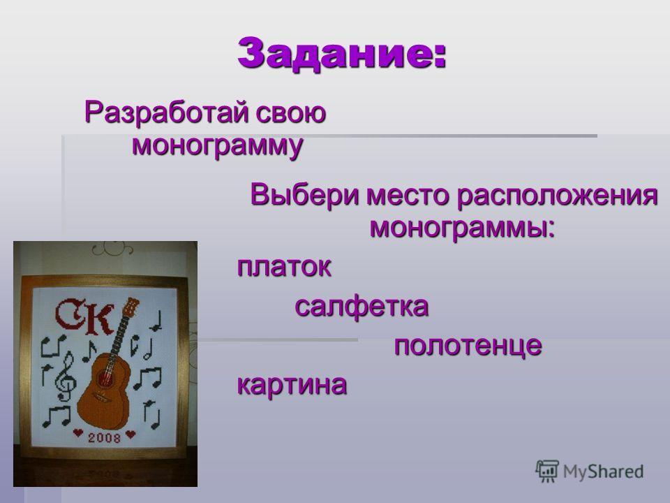 Задание: Разработай свою монограмму Выбери место расположения монограммы: Выбери место расположения монограммы:платок салфетка салфетка полотенце полотенцекартина