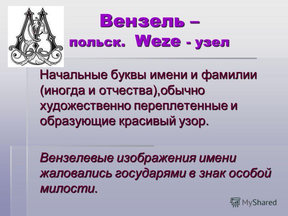 Вензель – польск. Weze - узел Вензель – польск. Weze - узел Начальные буквы имени и фамилии (иногда и отчества),обычно художественно переплетенные и образующие красивый узор. Начальные буквы имени и фамилии (иногда и отчества),обычно художественно пе