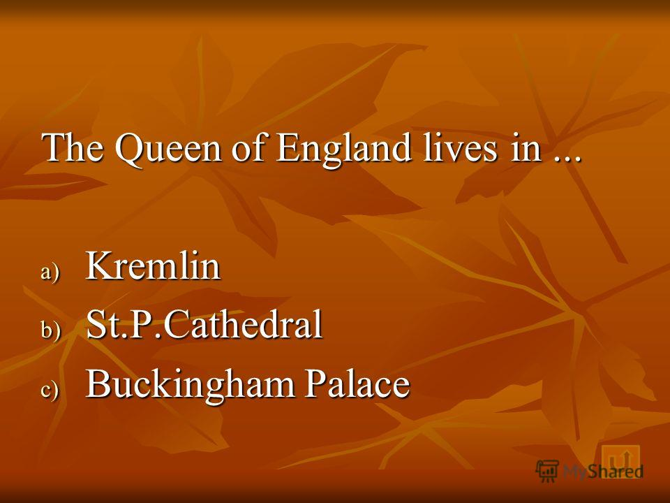 The Queen of England lives in... a) K remlin b) S t.P.Cathedral c) B uckingham Palace