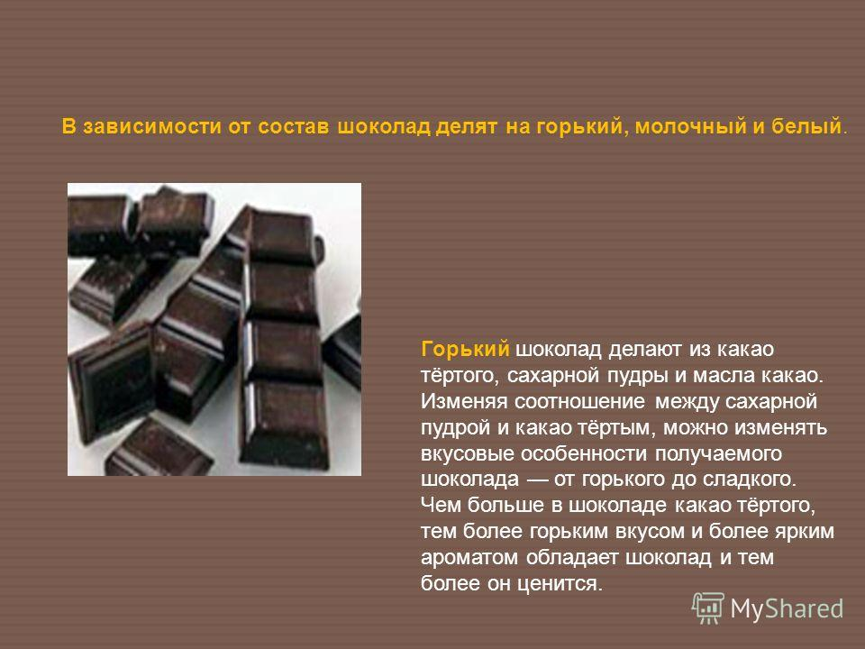 Горький шоколад делают из какао тёртого, сахарной пудры и масла какао. Изменяя соотношение между сахарной пудрой и какао тёртым, можно изменять вкусовые особенности получаемого шоколада от горького до сладкого. Чем больше в шоколаде какао тёртого, те