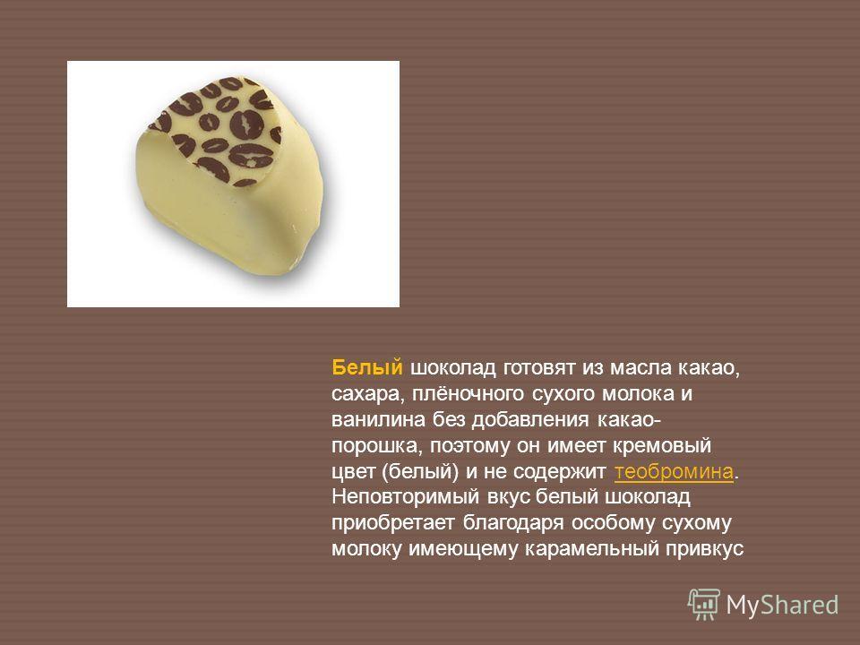 Белый шоколад готовят из масла какао, сахара, плёночного сухого молока и ванилина без добавления какао- порошка, поэтому он имеет кремовый цвет (белый) и не содержит теобромина. Неповторимый вкус белый шоколад приобретает благодаря особому сухому мол
