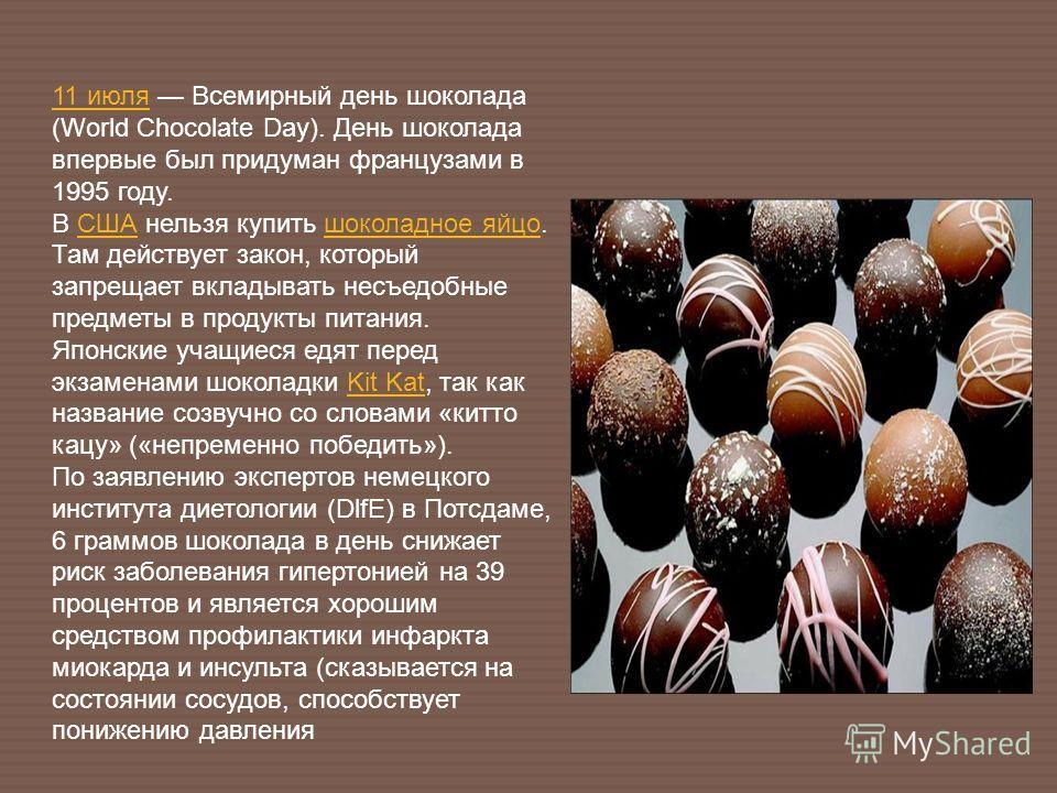11 июля11 июля Всемирный день шоколада (World Chocolate Day). День шоколада впервые был придуман французами в 1995 году. В США нельзя купить шоколадное яйцо. Там действует закон, который запрещает вкладывать несъедобные предметы в продукты питания.СШ