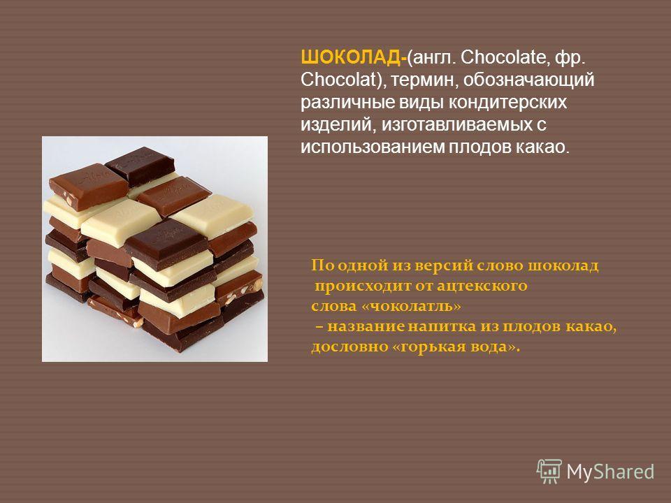 ШОКОЛАД-(англ. Chocolate, фр. Chocolat), термин, обозначающий различные виды кондитерских изделий, изготавливаемых с использованием плодов какао. По одной из версий слово шоколад происходит от ацтекского слова «чоколатль» – название напитка из плодов