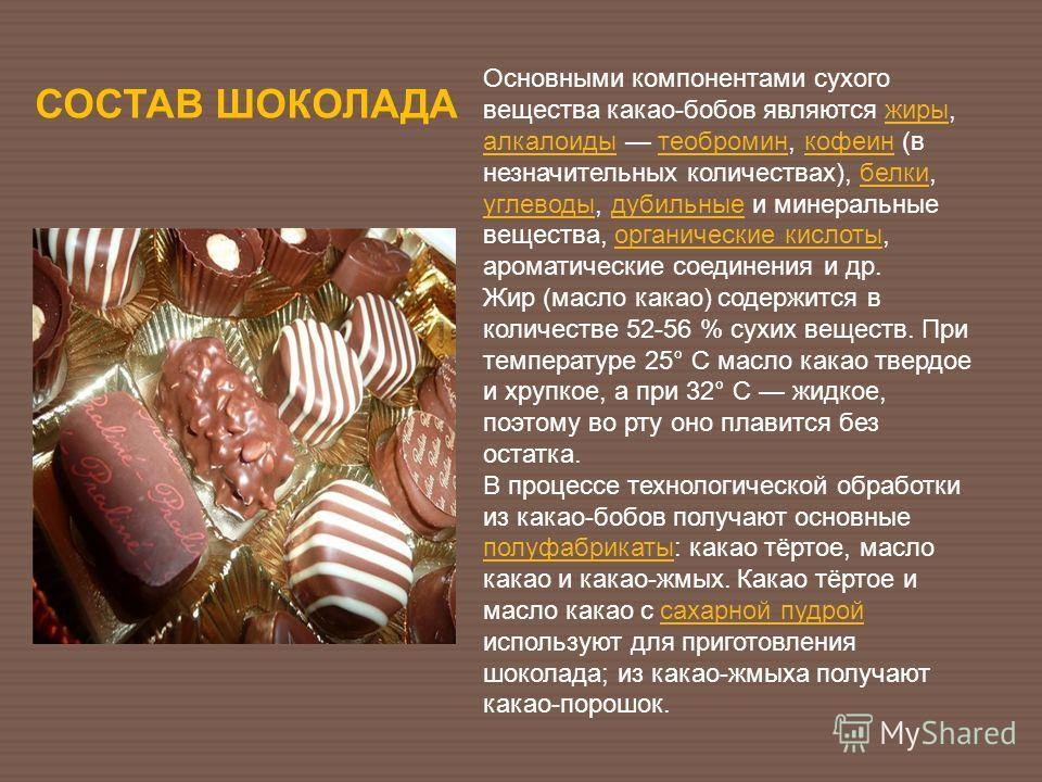 СОСТАВ ШОКОЛАДА Основными компонентами сухого вещества какао-бобов являются жиры, алкалоиды теобромин, кофеин (в незначительных количествах), белки, углеводы, дубильные и минеральные вещества, органические кислоты, ароматические соединения и др.жиры