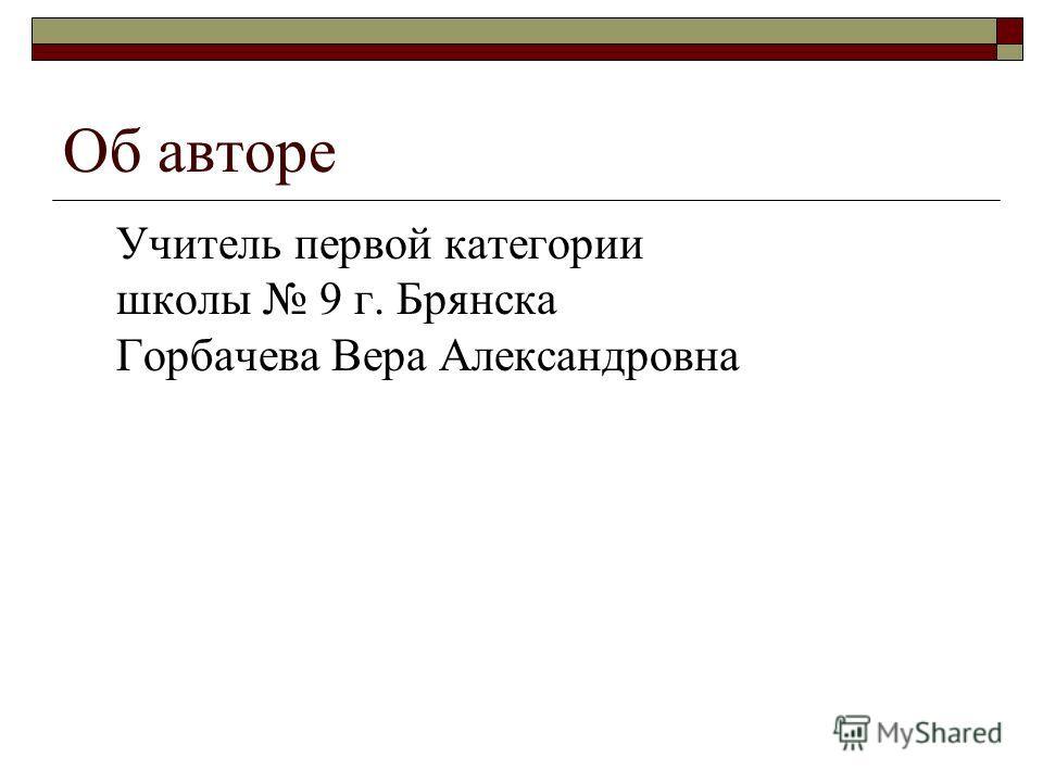 Об авторе Учитель первой категории школы 9 г. Брянска Горбачева Вера Александровна