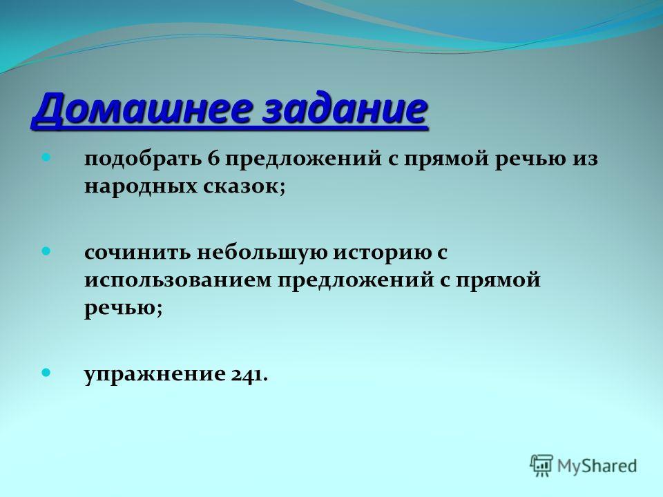 Домашнее задание подобрать 6 предложений с прямой речью из народных сказок; сочинить небольшую историю с использованием предложений с прямой речью; упражнение 241.