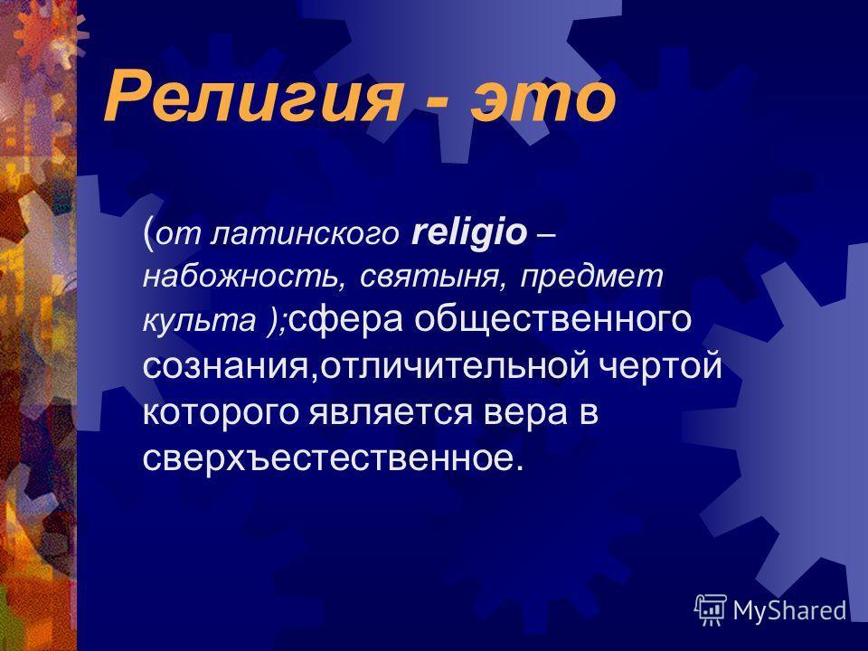 Религия - это ( от латинского religio – набожность, святыня, предмет культа ); сфера общественного сознания,отличительной чертой которого является вера в сверхъестественное.