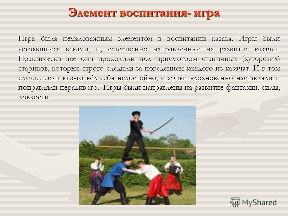 Элемент воспитания- игра Игра была немаловажным элементом в воспитании казака. Игры были устоявшиеся веками, и, естественно направленные на развитие казачат. Практически все они проходили под присмотром станичных (хуторских) стариков, которые строго