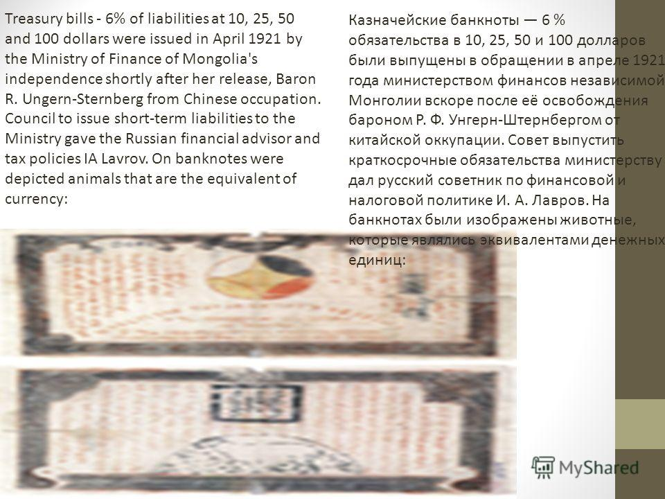 Treasury bills - 6% of liabilities at 10, 25, 50 and 100 dollars were issued in April 1921 by the Ministry of Finance of Mongolia's independence shortly after her release, Baron R. Ungern-Sternberg from Chinese occupation. Council to issue short-term