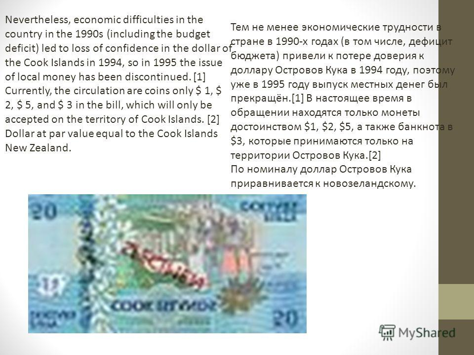 Nevertheless, economic difficulties in the country in the 1990s (including the budget deficit) led to loss of confidence in the dollar of the Cook Islands in 1994, so in 1995 the issue of local money has been discontinued. [1] Currently, the circulat