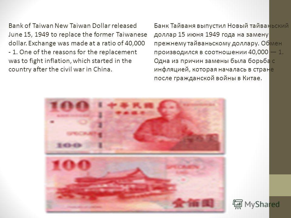 Bank of Taiwan New Taiwan Dollar released June 15, 1949 to replace the former Taiwanese dollar. Exchange was made at a ratio of 40,000 - 1. One of the reasons for the replacement was to fight inflation, which started in the country after the civil wa