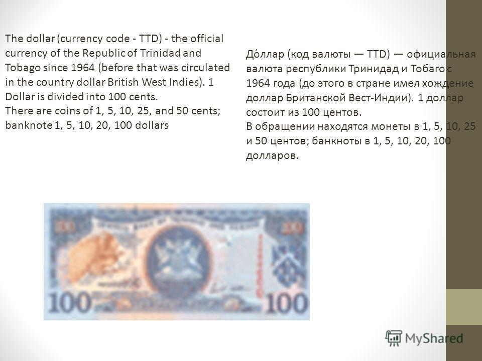 The dollar (currency code - TTD) - the official currency of the Republic of Trinidad and Tobago since 1964 (before that was circulated in the country dollar British West Indies). 1 Dollar is divided into 100 cents. There are coins of 1, 5, 10, 25, an