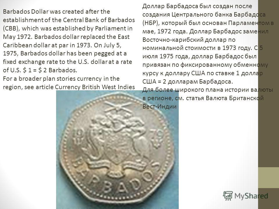 Barbados Dollar was created after the establishment of the Central Bank of Barbados (CBB), which was established by Parliament in May 1972. Barbados dollar replaced the East Caribbean dollar at par in 1973. On July 5, 1975, Barbados dollar has been p
