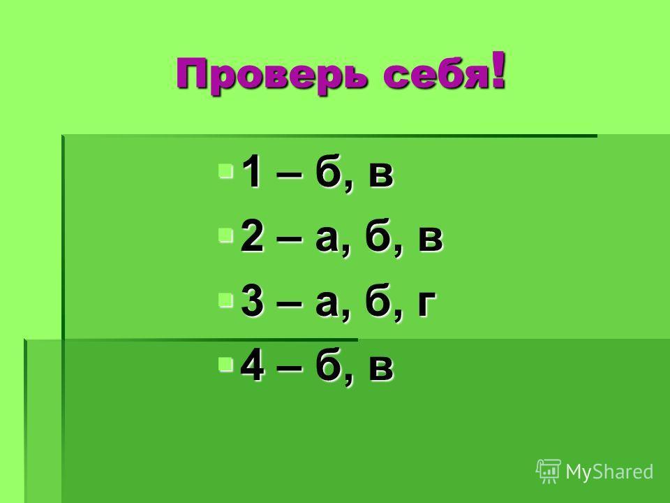 Проверь себя ! 1 – б, в 1 – б, в 2 – а, б, в 2 – а, б, в 3 – а, б, г 3 – а, б, г 4 – б, в 4 – б, в