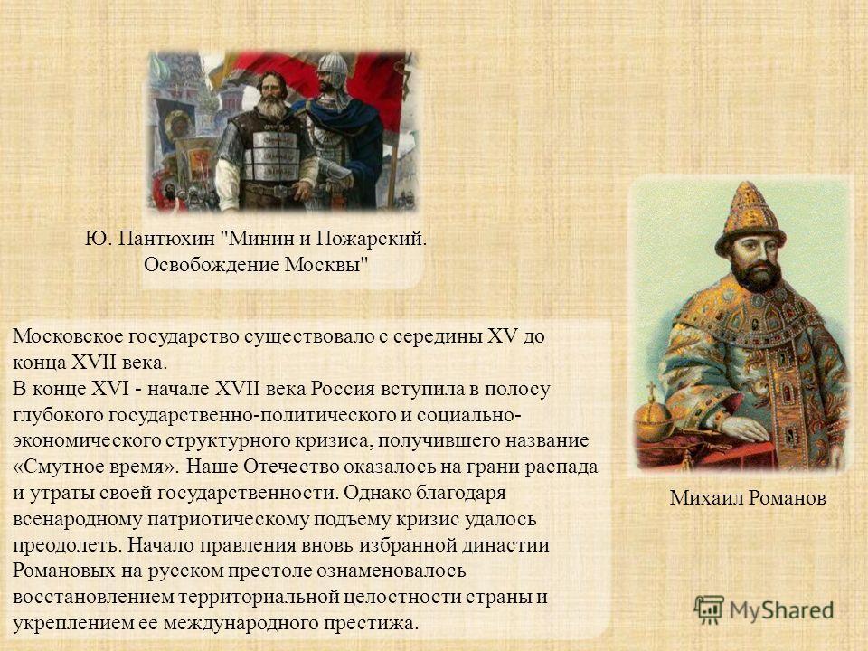 Московское государство существовало с середины XV до конца XVII века. В конце XVI - начале XVII века Россия вступила в полосу глубокого государственно-политического и социально- экономического структурного кризиса, получившего название «Смутное время