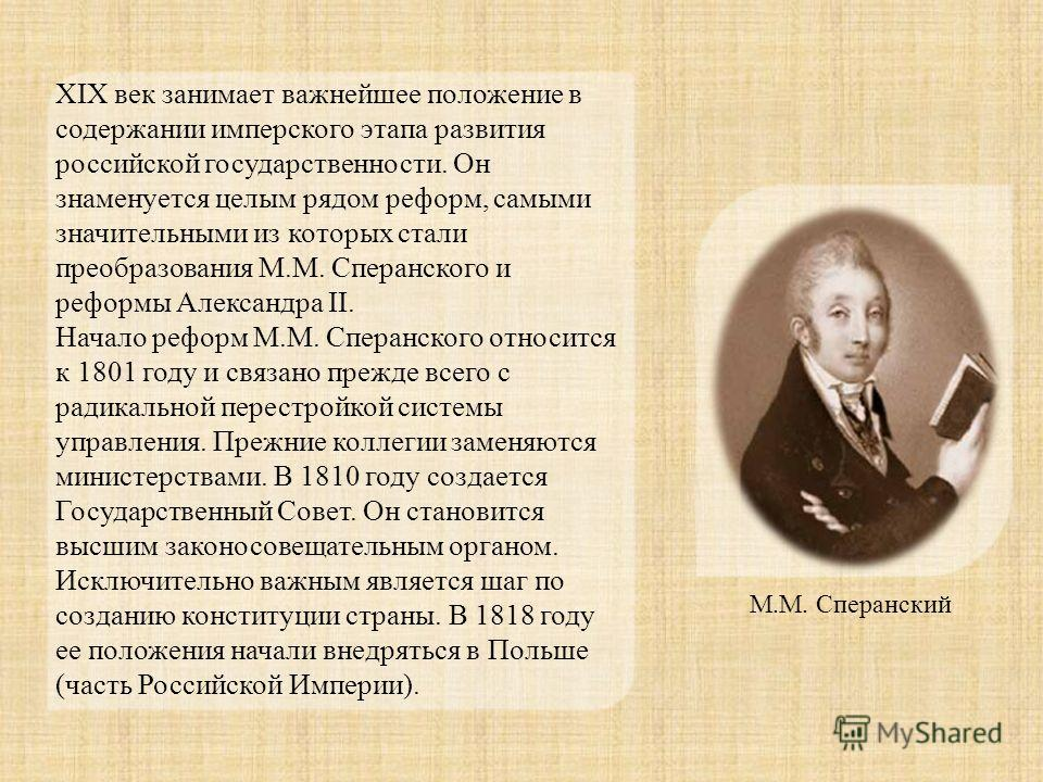 XIX век занимает важнейшее положение в содержании имперского этапа развития российской государственности. Он знаменуется целым рядом реформ, самыми значительными из которых стали преобразования М.М. Сперанского и реформы Александра II. Начало реформ