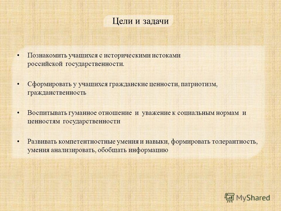 Цели и задачи Познакомить учащихся с историческими истоками российской государственности. Сформировать у учащихся гражданские ценности, патриотизм, гражданственность Воспитывать гуманное отношение и уважение к социальным нормам и ценностям государств