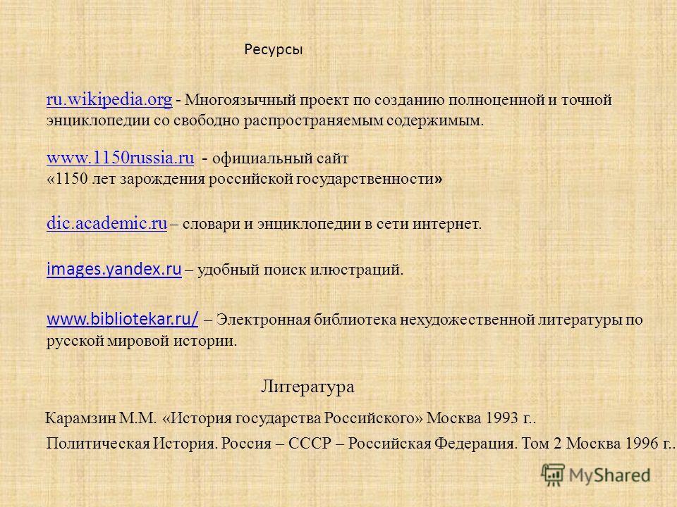 Ресурсы ru.wikipedia.org ru.wikipedia.org - Многоязычный проект по созданию полноценной и точной энциклопедии со свободно распространяемым содержимым. www.1150russia.ruwww.1150russia.ru - официальный сайт «1150 лет зарождения российской государственн