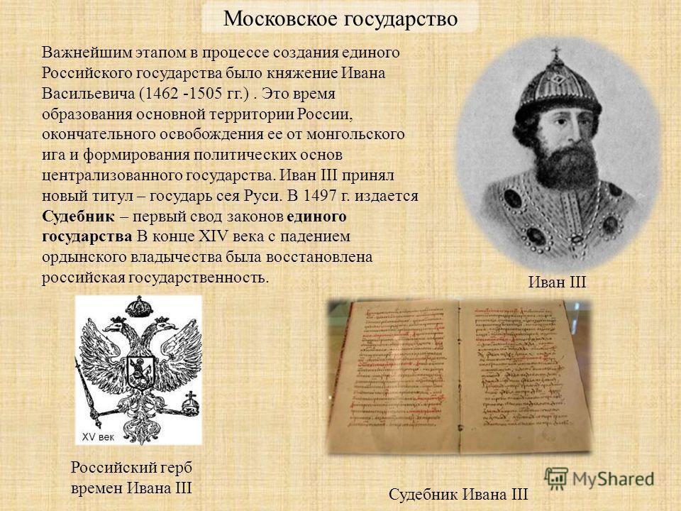 Важнейшим этапом в процессе создания единого Российского государства было княжение Ивана Васильевича (1462 -1505 гг.). Это время образования основной территории России, окончательного освобождения ее от монгольского ига и формирования политических ос