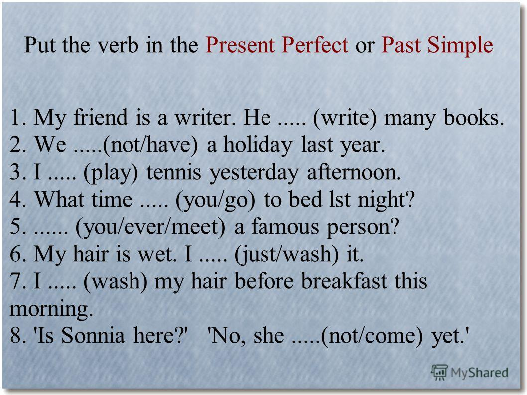 Put the verb in the Present Perfect or Past Simple 1. My friend is a writer. He..... (write) many books. 2. We.....(not/have) a holiday last year. 3. I..... (play) tennis yesterday afternoon. 4. What time..... (you/go) to bed lst night? 5....... (you