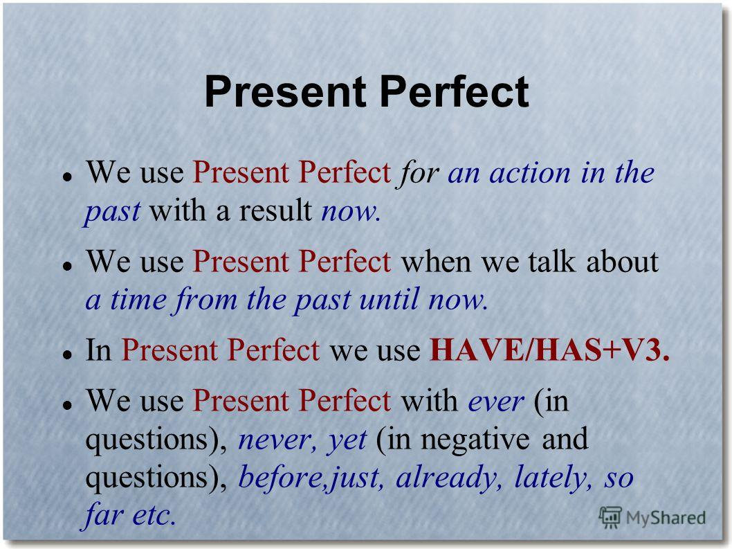 Present Perfect We use Present Perfect for an action in the past with a result now. We use Present Perfect when we talk about a time from the past until now. In Present Perfect we use HAVE/HAS+V3. We use Present Perfect with ever (in questions), neve