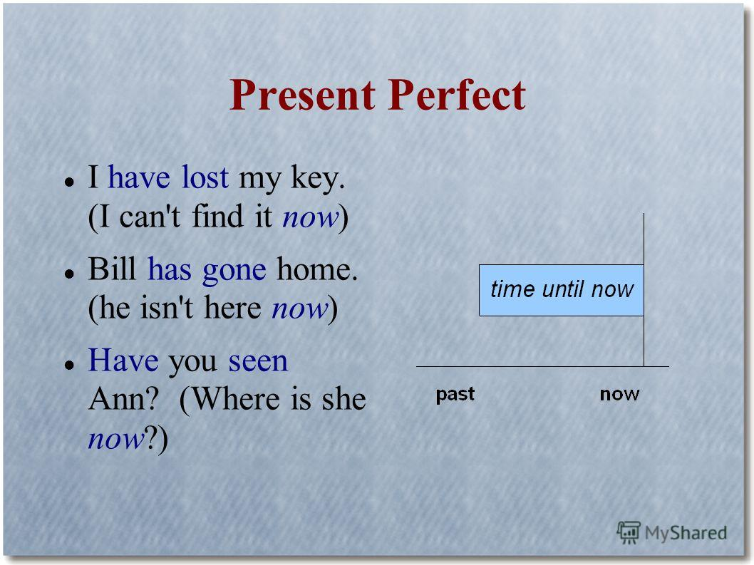 Present Perfect I have lost my key. (I can't find it now) Bill has gone home. (he isn't here now) Have you seen Ann? (Where is she now?)