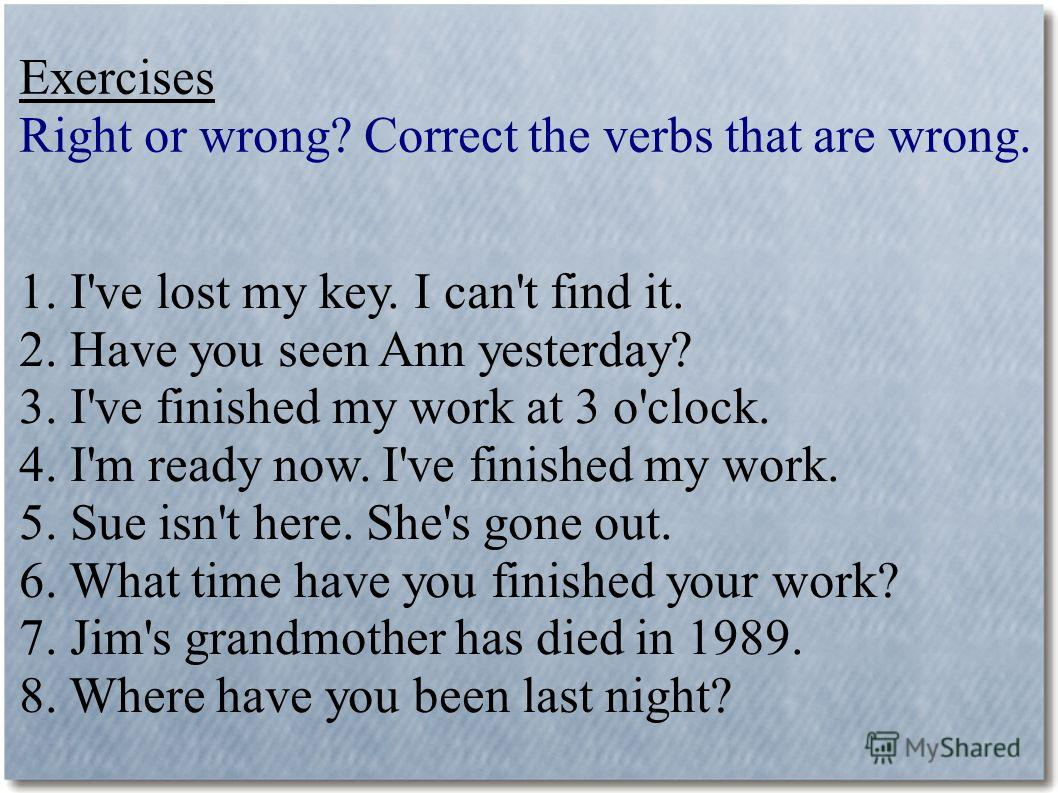 Exercises Right or wrong? Correct the verbs that are wrong. 1. I've lost my key. I can't find it. 2. Have you seen Ann yesterday? 3. I've finished my work at 3 o'clock. 4. I'm ready now. I've finished my work. 5. Sue isn't here. She's gone out. 6. Wh