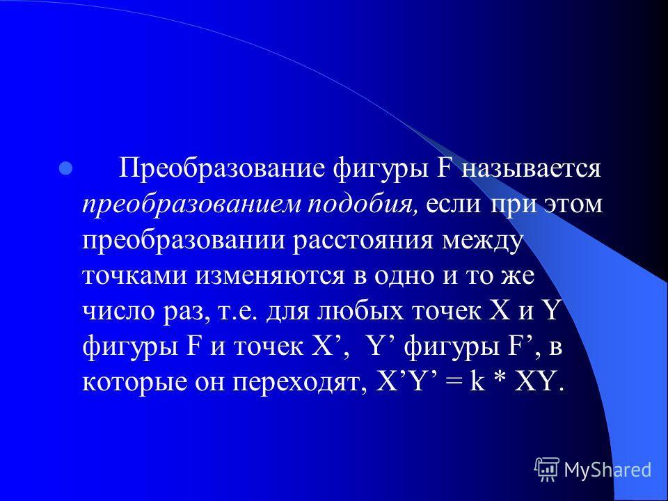 Преобразование фигуры F называется преобразованием подобия, если при этом преобразовании расстояния между точками изменяются в одно и то же число раз, т.е. для любых точек X и Y фигуры F и точек X, Y фигуры F, в которые он переходят, XY = k * XY.