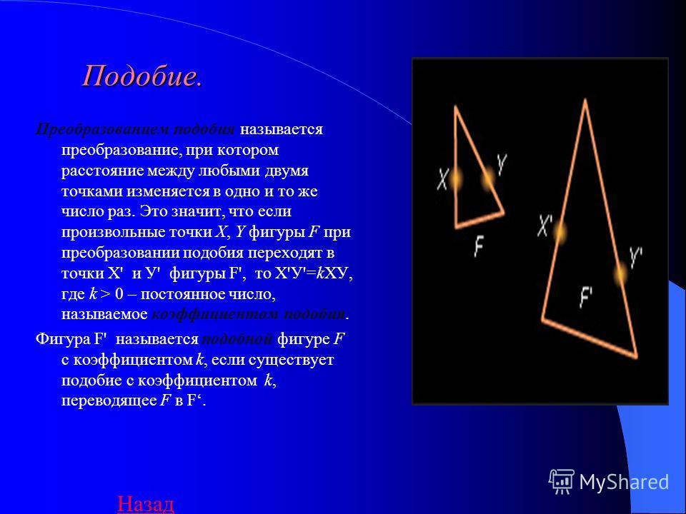 Подобие. Преобразованием подобия называется преобразование, при котором расстояние между любыми двумя точками изменяется в одно и то же число раз. Это значит, что если произвольные точки X, Y фигуры F при преобразовании подобия переходят в точки Х' и