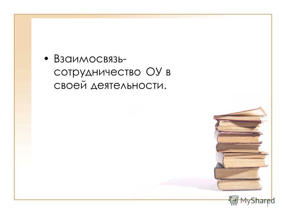 Взаимосвязь- сотрудничество ОУ в своей деятельности. 1