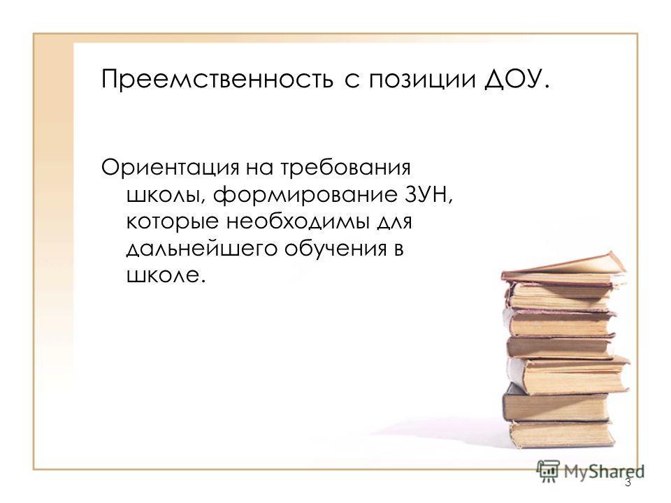 Преемственность с позиции ДОУ. Ориентация на требования школы, формирование ЗУН, которые необходимы для дальнейшего обучения в школе. 3