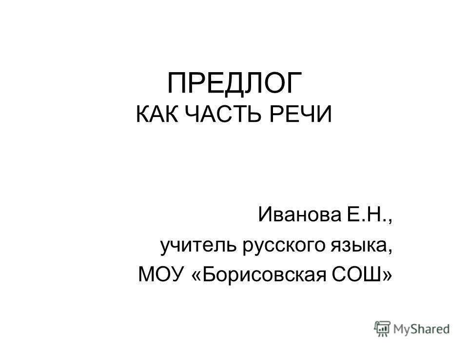 ПРЕДЛОГ КАК ЧАСТЬ РЕЧИ Иванова Е.Н., учитель русского языка, МОУ «Борисовская СОШ»