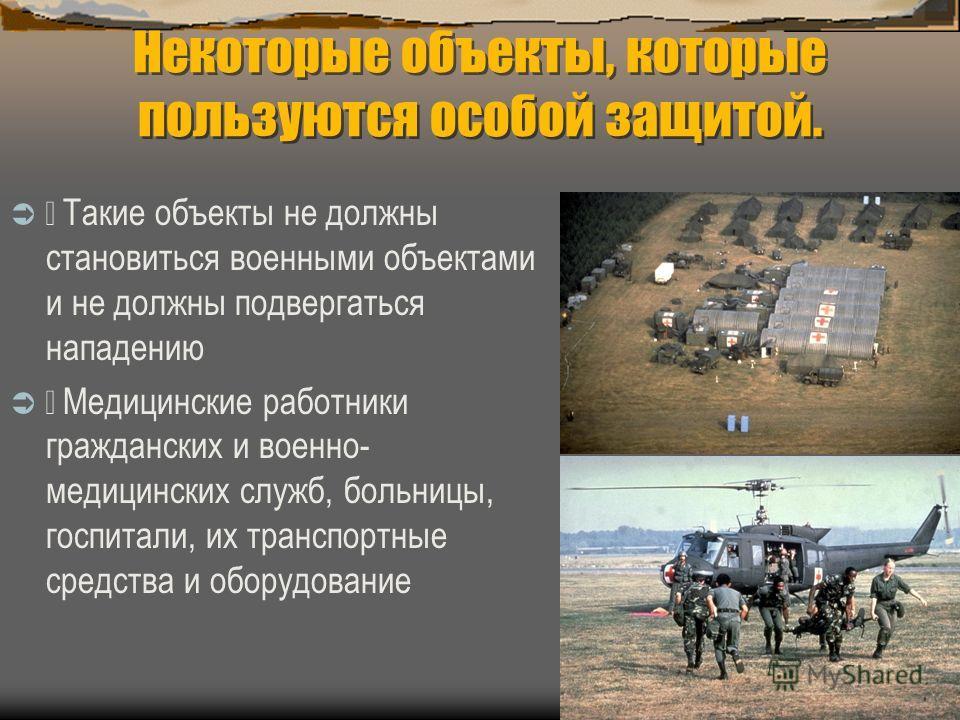 Некоторые объекты, которые пользуются особой защитой. Такие объекты не должны становиться военными объектами и не должны подвергаться нападению Медицинские работники гражданских и военно- медицинских служб, больницы, госпитали, их транспортные средст