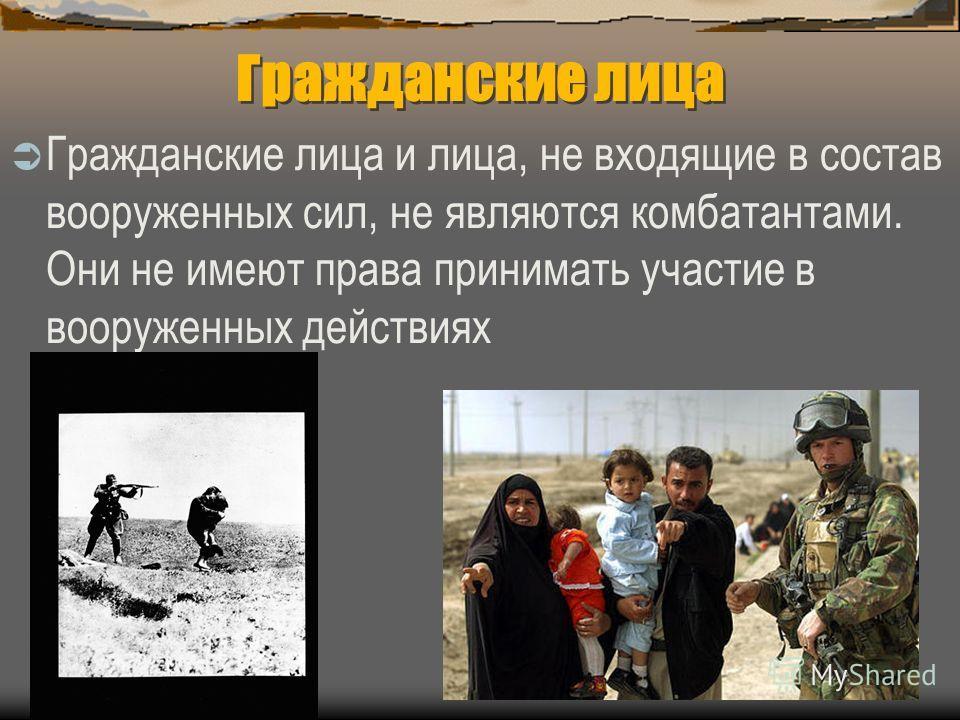 Гражданские лица Гражданские лица и лица, не входящие в состав вооруженных сил, не являются комбатантами. Они не имеют права принимать участие в вооруженных действиях