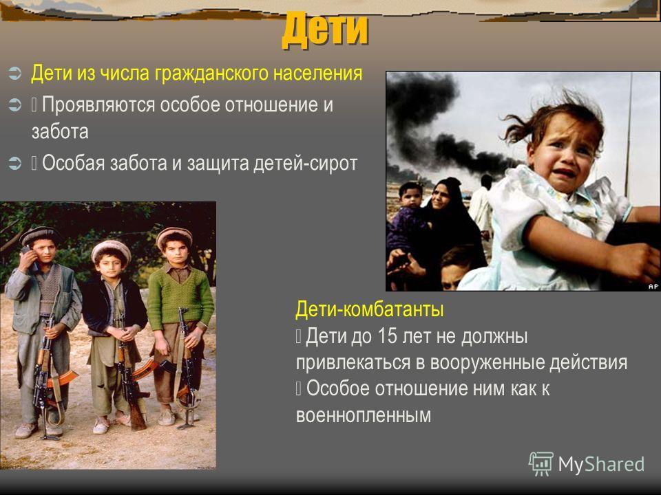 Дети Дети из числа гражданского населения Проявляются особое отношение и забота Особая забота и защита детей-сирот Дети-комбатанты Дети до 15 лет не должны привлекаться в вооруженные действия Особое отношение ним как к военнопленным