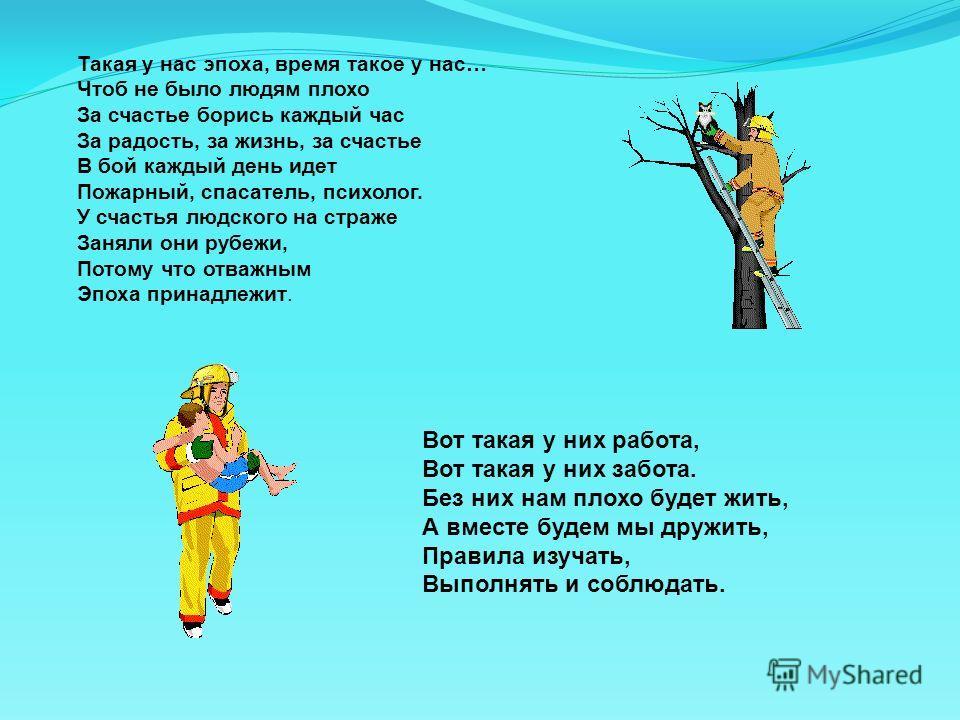 Такая у нас эпоха, время такое у нас… Чтоб не было людям плохо За счастье борись каждый час За радость, за жизнь, за счастье В бой каждый день идет Пожарный, спасатель, психолог. У счастья людского на страже Заняли они рубежи, Потому что отважным Эпо
