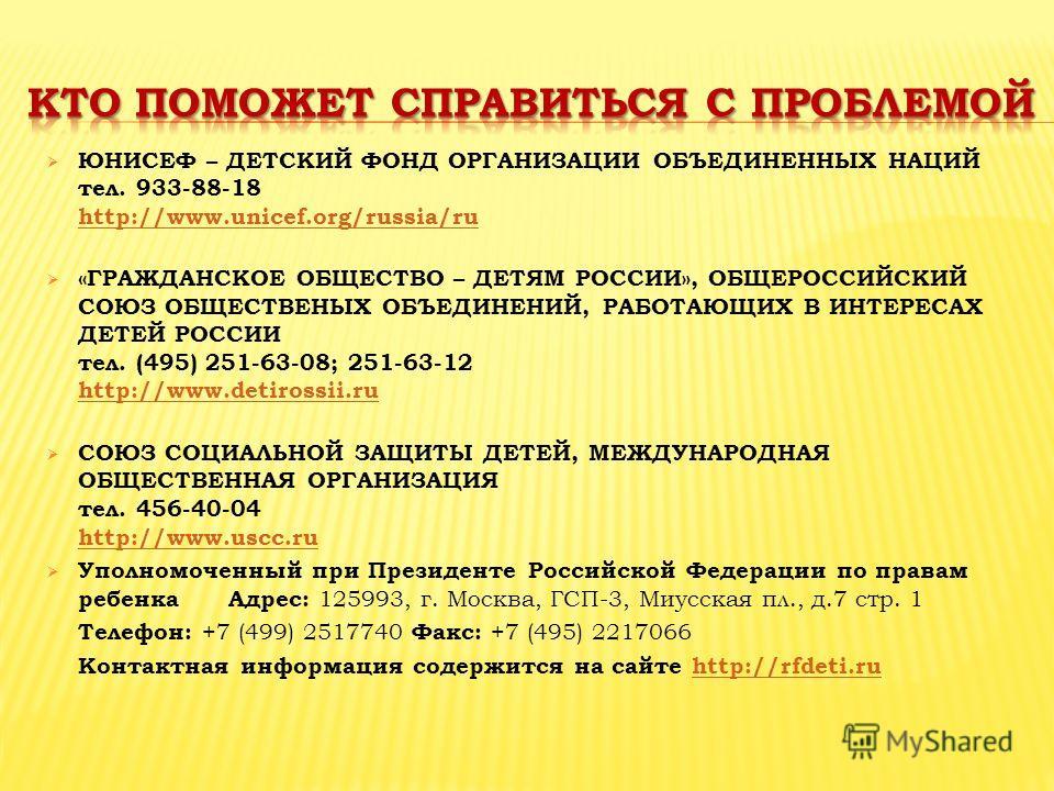 ЮНИСЕФ – ДЕТСКИЙ ФОНД ОРГАНИЗАЦИИ ОБЪЕДИНЕННЫХ НАЦИЙ тел. 933-88-18 http://www.unicef.org/russia/ru http://www.unicef.org/russia/ru «ГРАЖДАНСКОЕ ОБЩЕСТВО – ДЕТЯМ РОССИИ», ОБЩЕРОССИЙСКИЙ СОЮЗ ОБЩЕСТВЕНЫХ ОБЪЕДИНЕНИЙ, РАБОТАЮЩИХ В ИНТЕРЕСАХ ДЕТЕЙ РОССИ