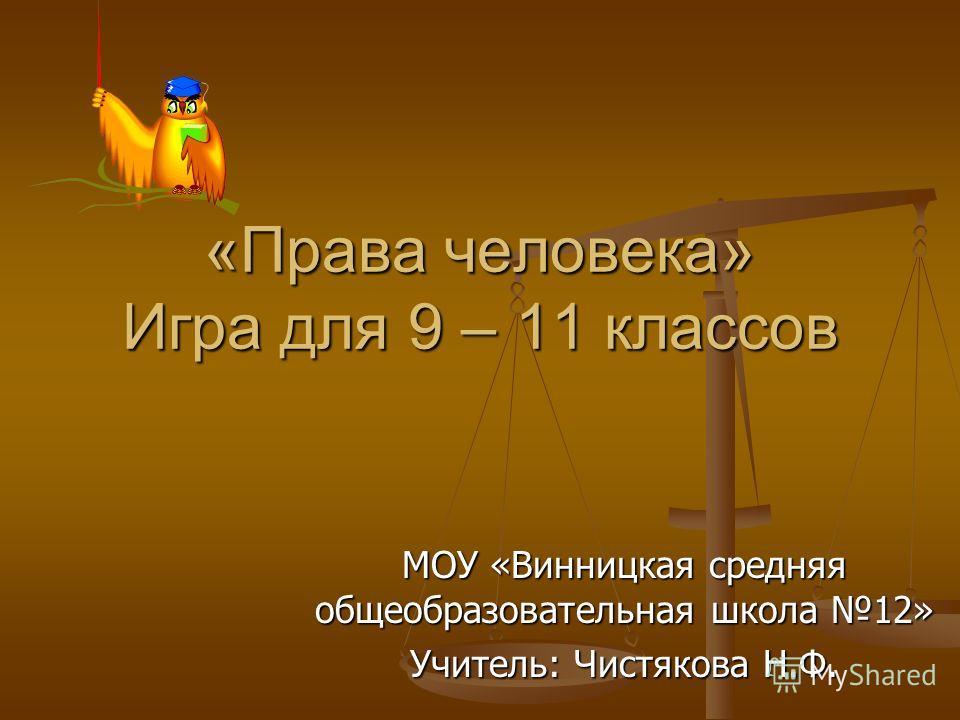 «Права человека» Игра для 9 – 11 классов МОУ «Винницкая средняя общеобразовательная школа 12» Учитель: Чистякова Н.Ф.